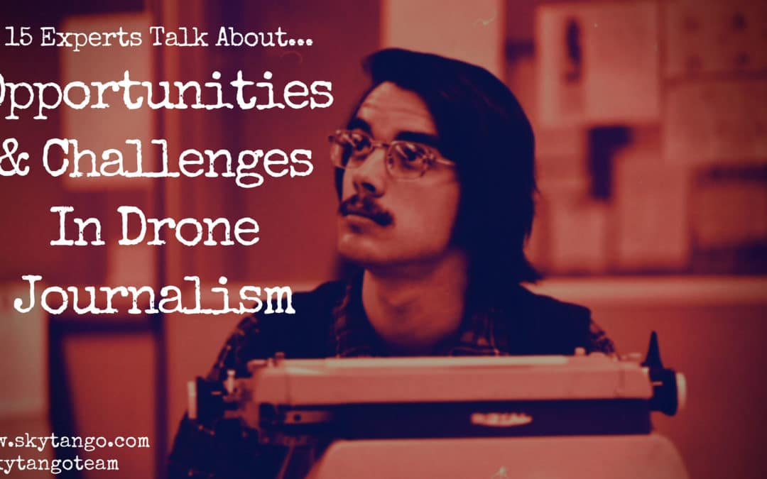 Opportunities & Challenges In Drone Journalism: 15 Industry Experts Share Their Views