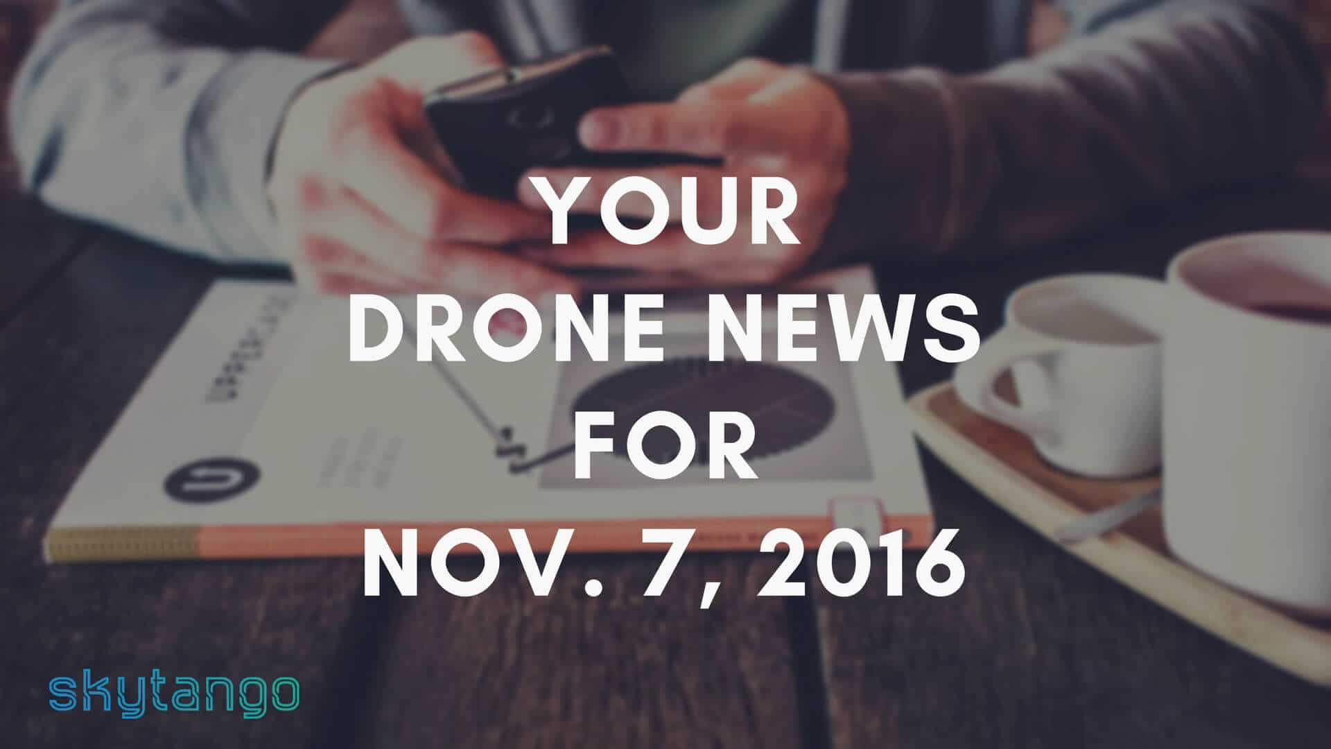 Top drone industry news 7 November 2016