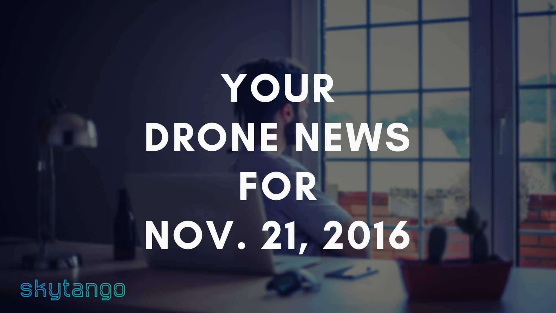 Top Drone Industry News 21 November 2016