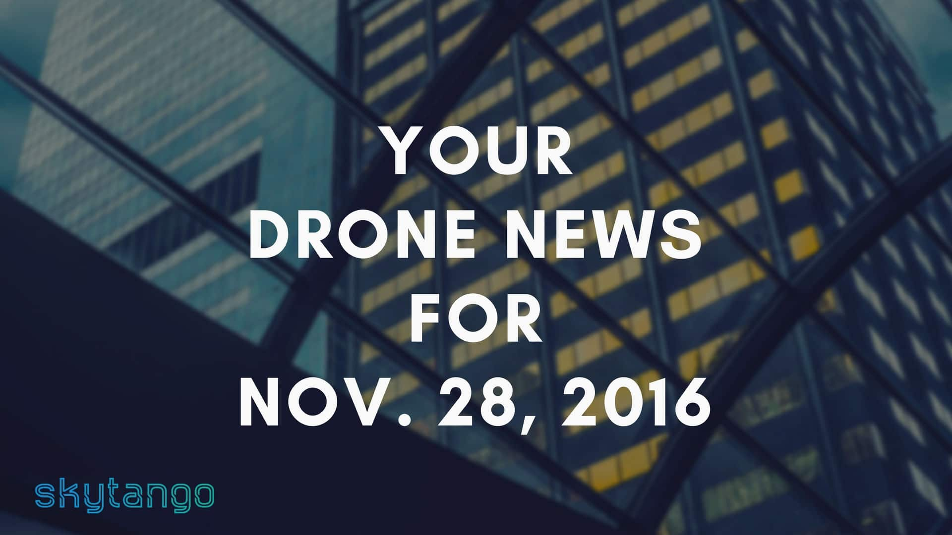 Top Drone Industry News 28 November 2016