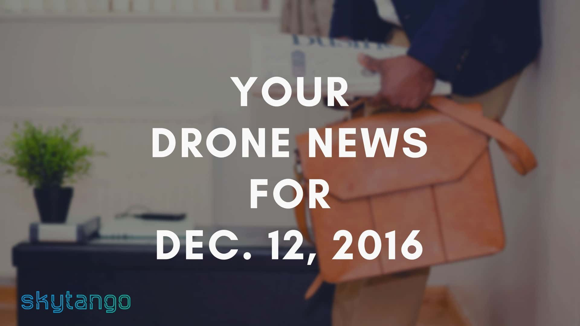 Your Drone News For Dec. 12, 2016: