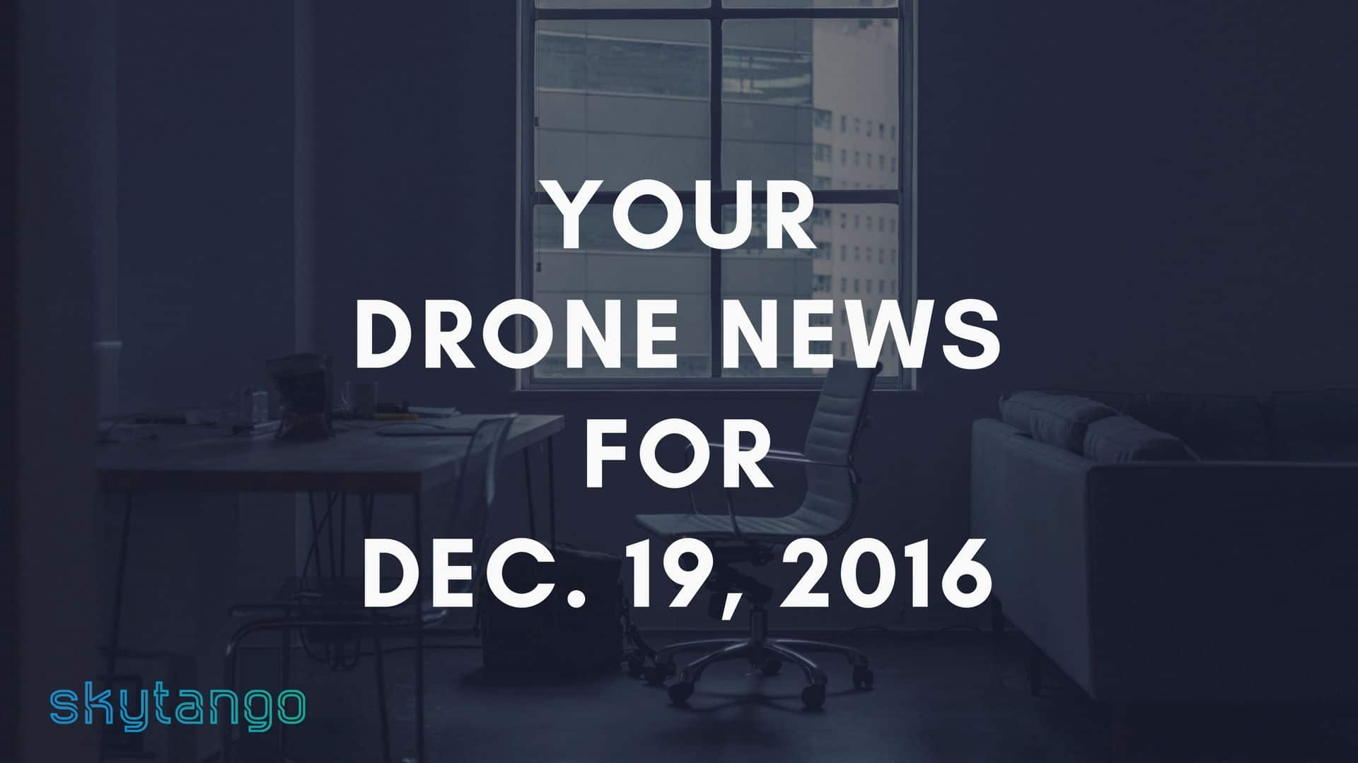 Your Drone News For Dec. 19, 2016