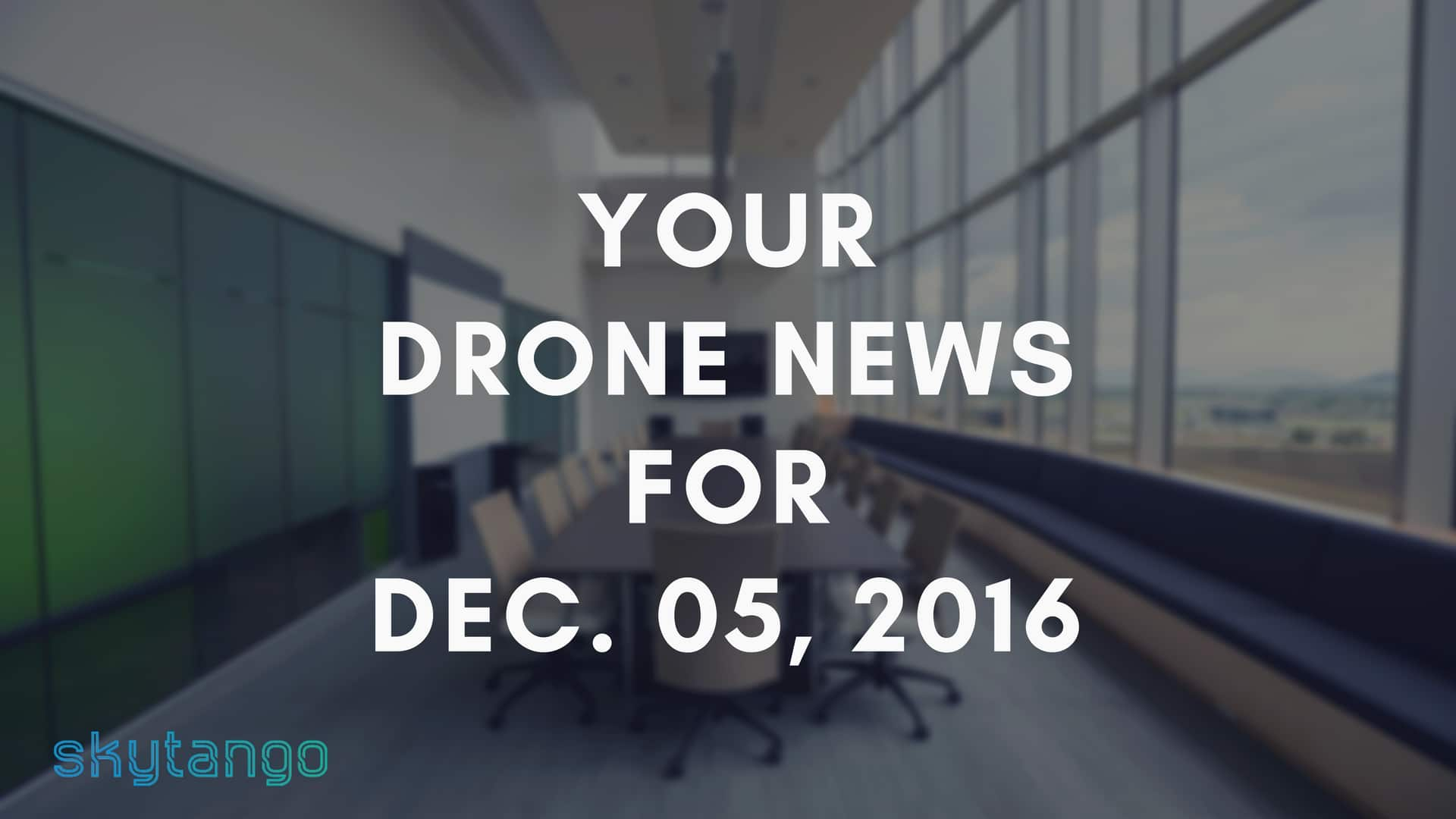 Top Drone Industry News 05 December 2016