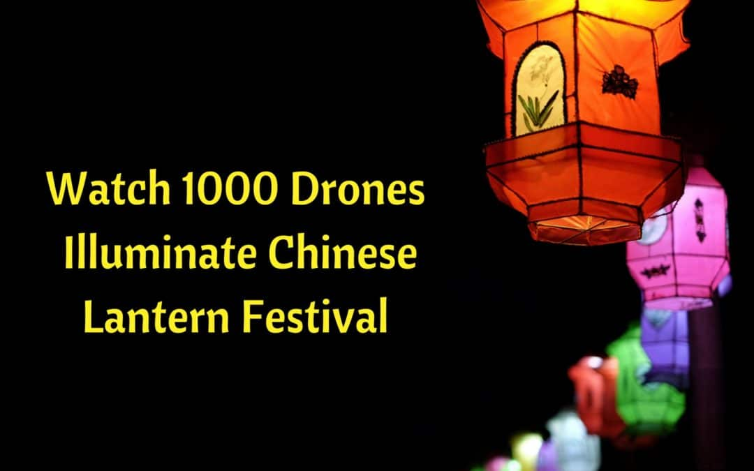 Watch 1,000 Drones Illuminate Chinese Lantern Festival