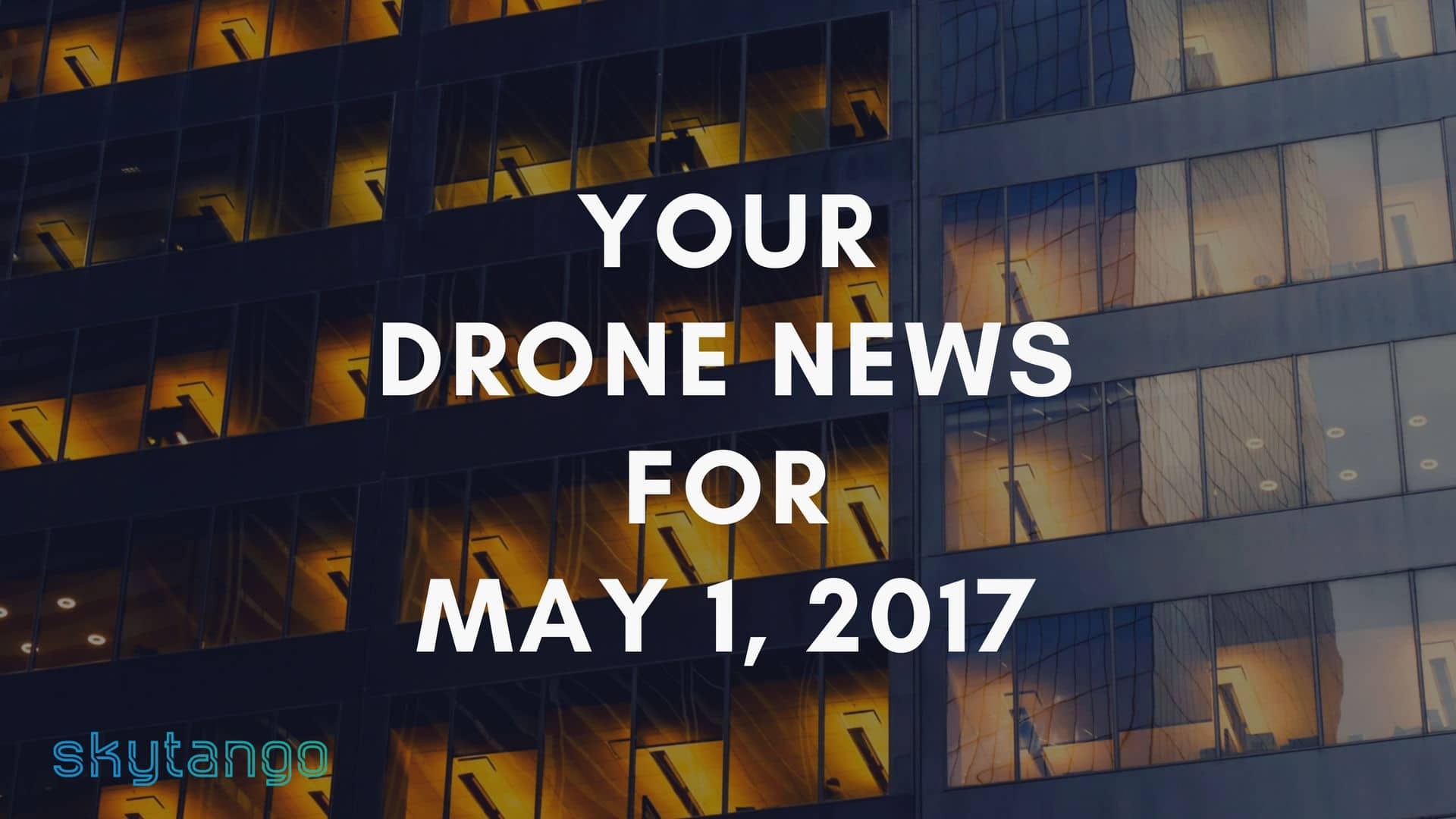 Top Drone Industry News May 1, 2017