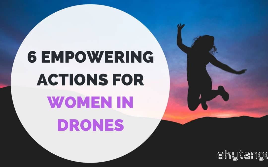 6 Empowering Actions For Women In Drones: Learn, Share And Get Inspired