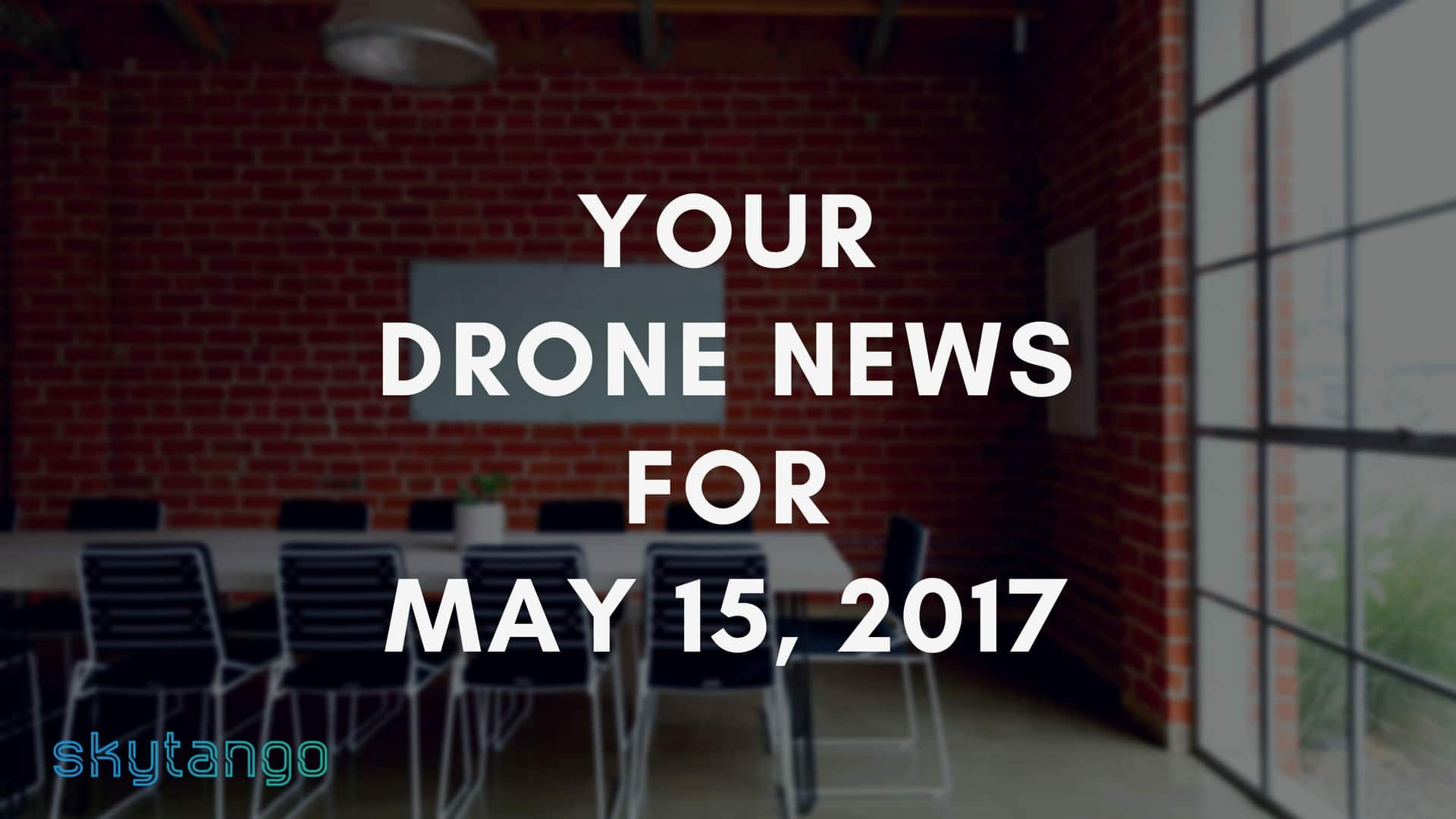 Top Drone Industry News 15 May 2017 Skytango