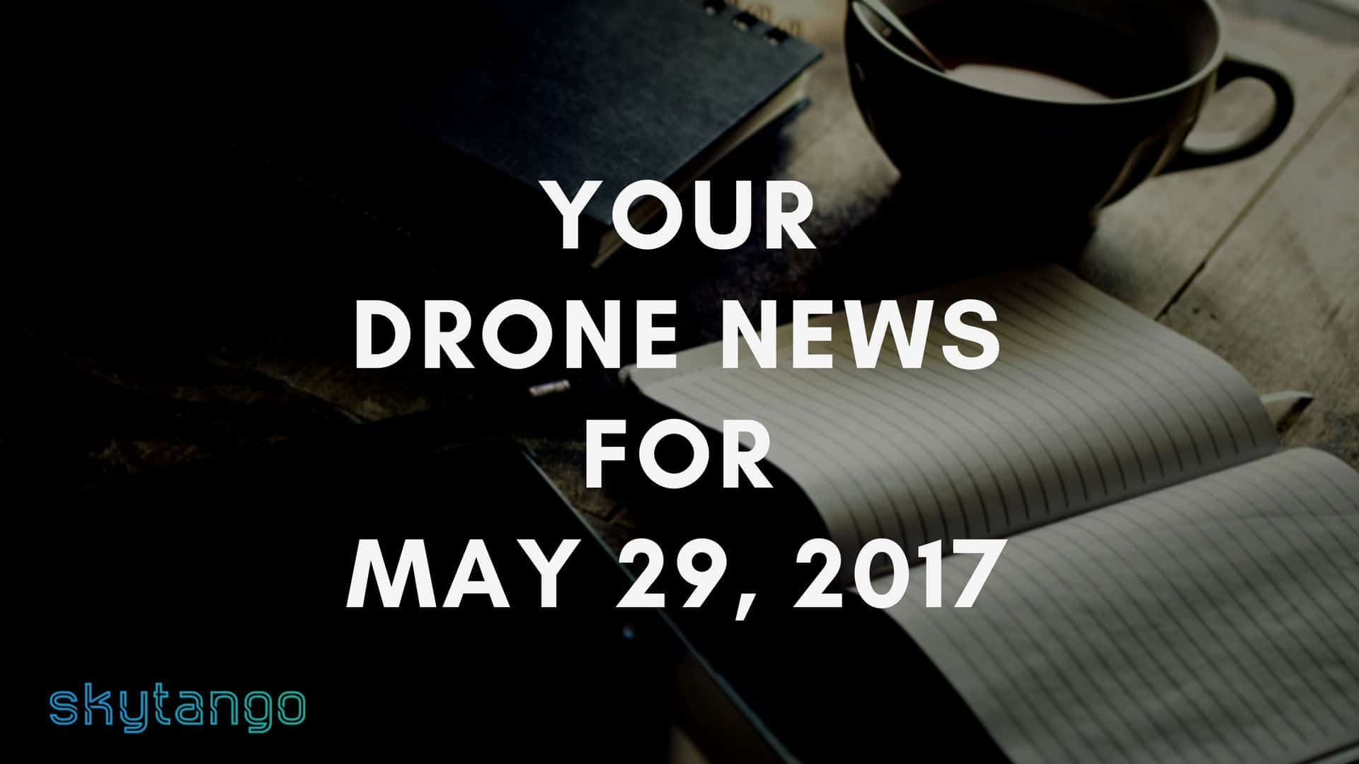 Top Drone Industry News 29 May 2017 Skytango