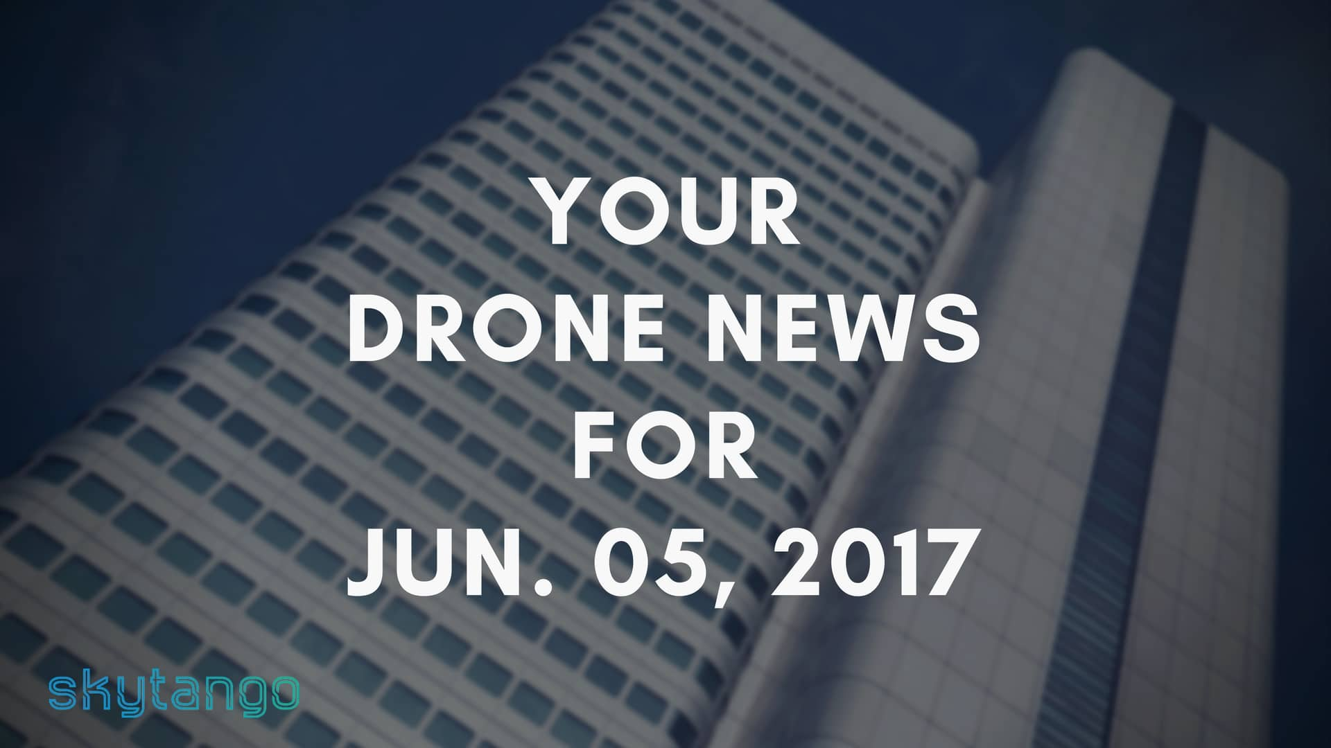 Top Drone Industry News 5 June 2017 Skytango